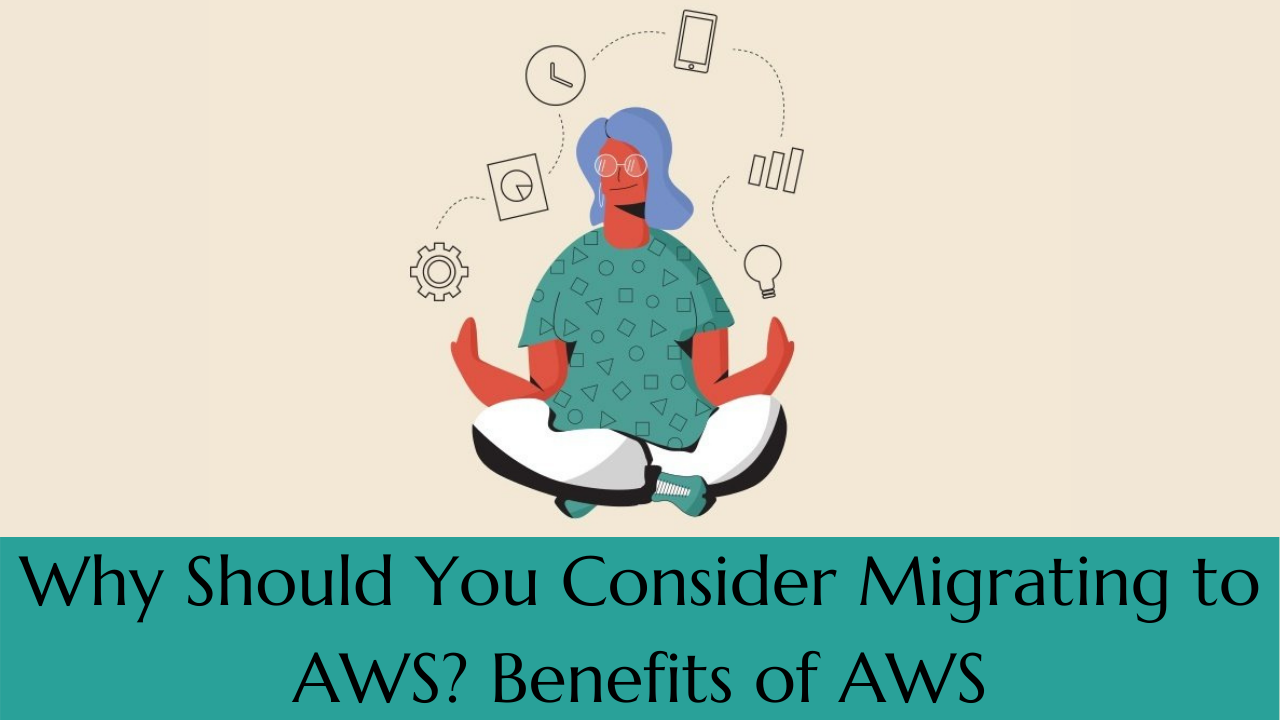 Why Should You Consider Migrating to AWS? Benefits ofAWS